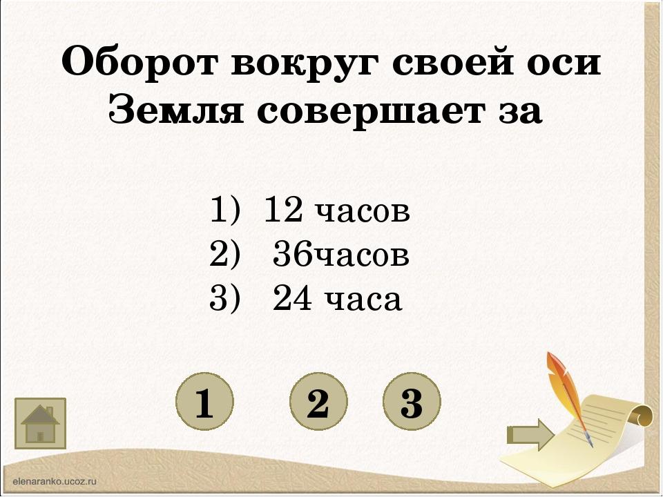 Оборот вокруг своей оси Земля совершает за 1 3 2 12 часов 2) 36часов 3) 24 ч...