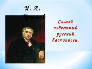 И. А. Крылов Самый известный русский баснописец.