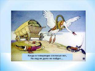 Когда в товарищах согласья нет, На лад их дело не пойдет…