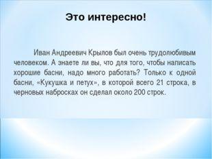 Иван Андреевич Крылов был очень трудолюбивым человеком. А знаете ли вы, что