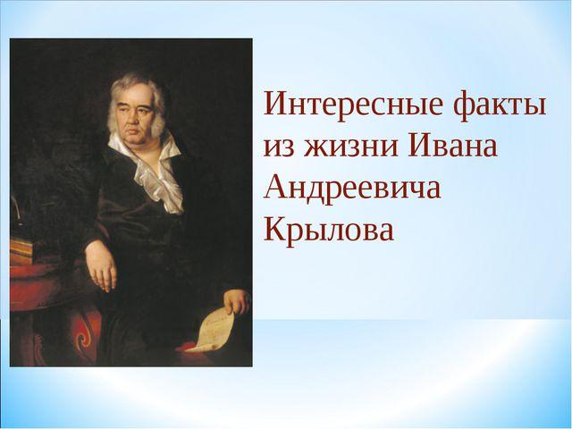 Интересные факты из жизни Ивана Андреевича Крылова
