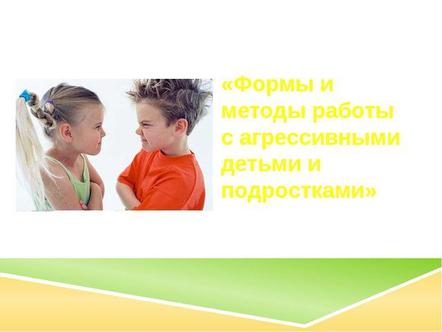 «Формы и методы работы с агрессивными детьми и подростками»