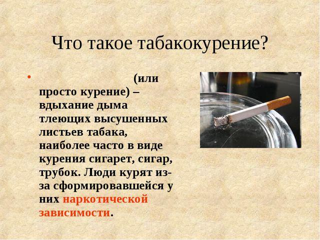 Что такое табакокурение? Табакокуре́ние (или просто курение) – вдыхание дыма...