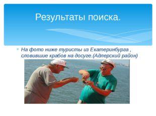 На фото ниже туристы из Екатеринбурга , словившие крабов на досуге.(Адлерский