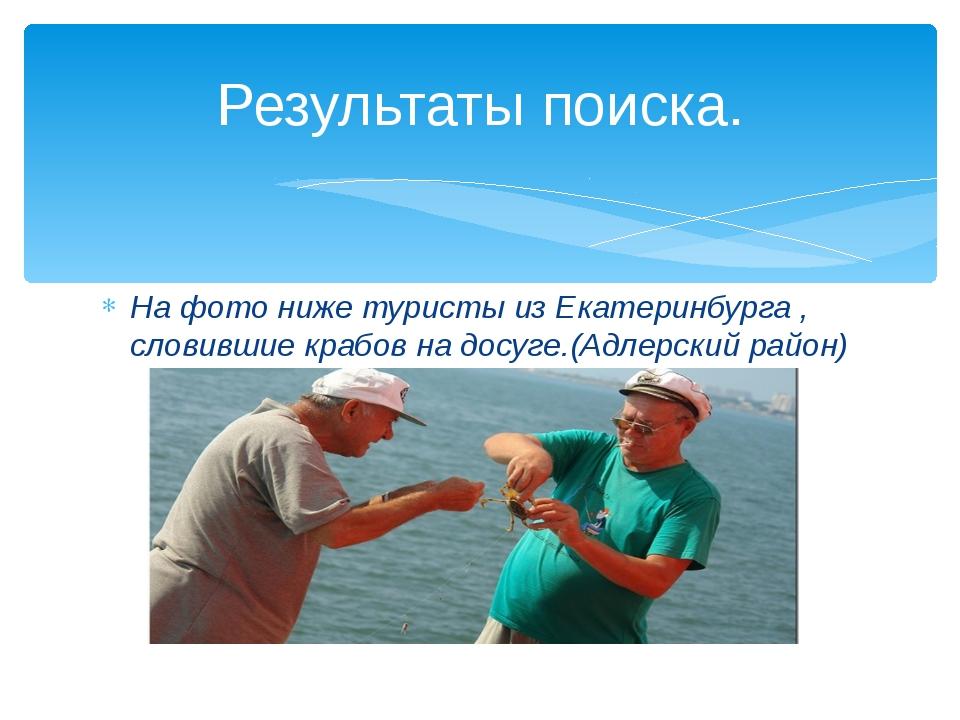 На фото ниже туристы из Екатеринбурга , словившие крабов на досуге.(Адлерский...