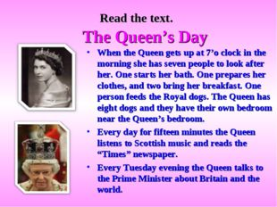Read the text. The Queen's Day When the Queen gets up at 7'o clock in the mor