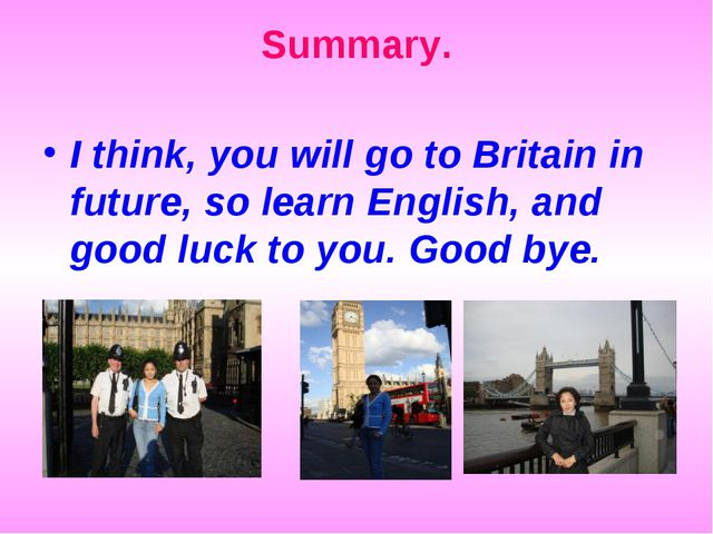 I think, you will go to Britain in future, so learn English, and good luck to...