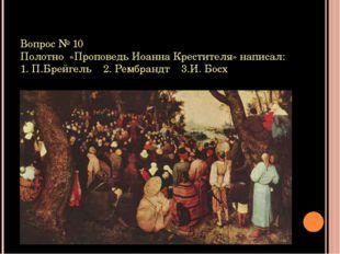 Вопрос № 10 Полотно «Проповедь Иоанна Крестителя» написал: 1. П.Брейгель 2. Р