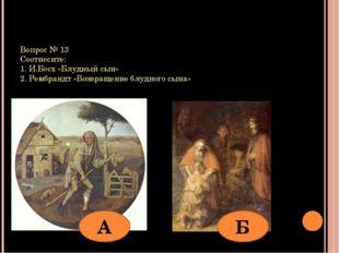 Вопрос № 13 Соотнесите: 1. И.Босх «Блудный сын» 2. Рембрандт «Возвращение блу