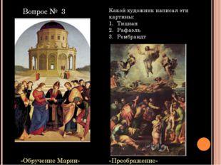 «Обручение Марии» «Преображение» Какой художник написал эти картины: Тициан Р