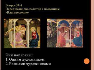 Вопрос № 4 Перед вами два полотна с названием «Благовещение» Они написаны: Од