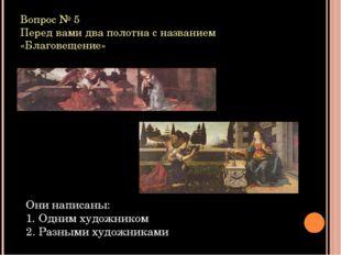 Вопрос № 5 Перед вами два полотна с названием «Благовещение» Они написаны: Од