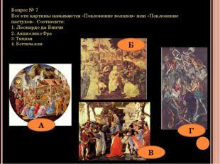 Вопрос № 7 Все эти картины называются «Поклонение волхвов» или «Поклонение па