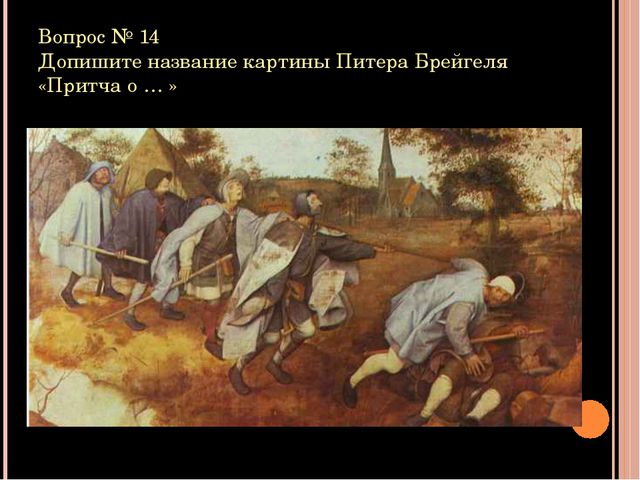 Вопрос № 14 Допишите название картины Питера Брейгеля «Притча о … »