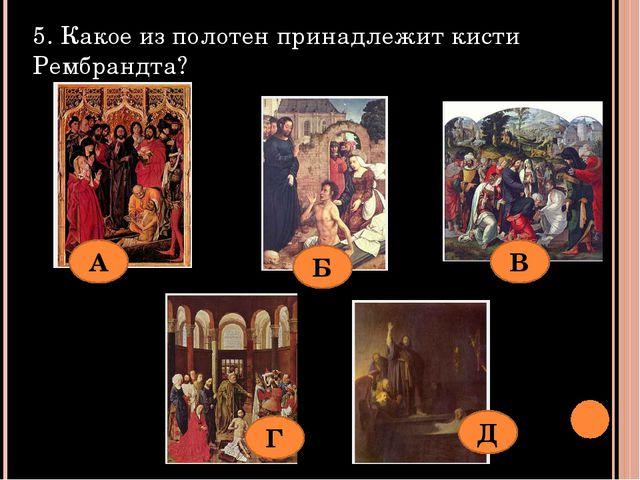5. Какое из полотен принадлежит кисти Рембрандта? А Б В Г Д