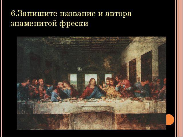 6.Запишите название и автора знаменитой фрески
