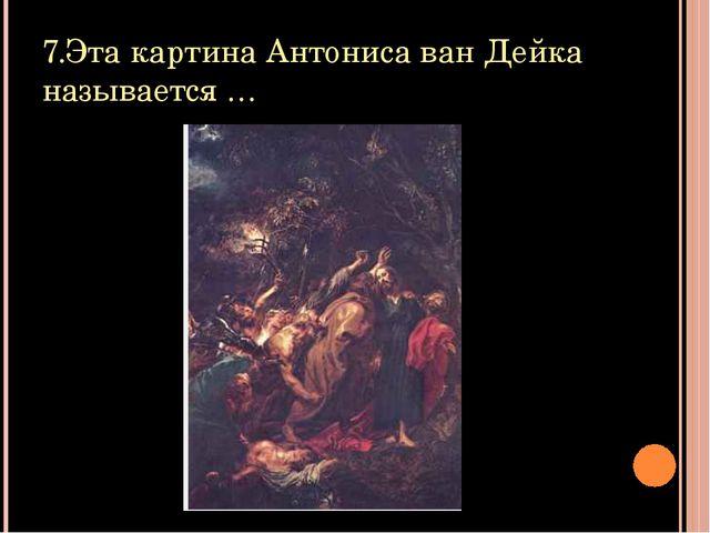 7.Эта картина Антониса ван Дейка называется …