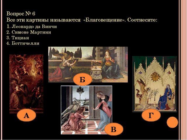 Вопрос № 6 Все эти картины называются «Благовещение». Соотнесите: 1. Леонардо...