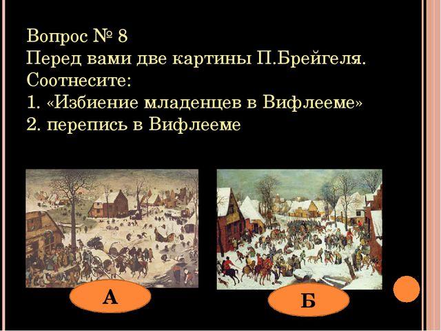 Вопрос № 8 Перед вами две картины П.Брейгеля. Соотнесите: 1. «Избиение младен...