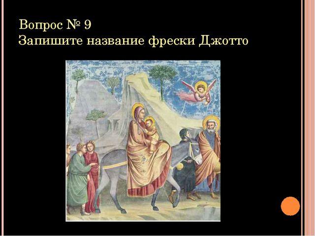 Вопрос № 9 Запишите название фрески Джотто