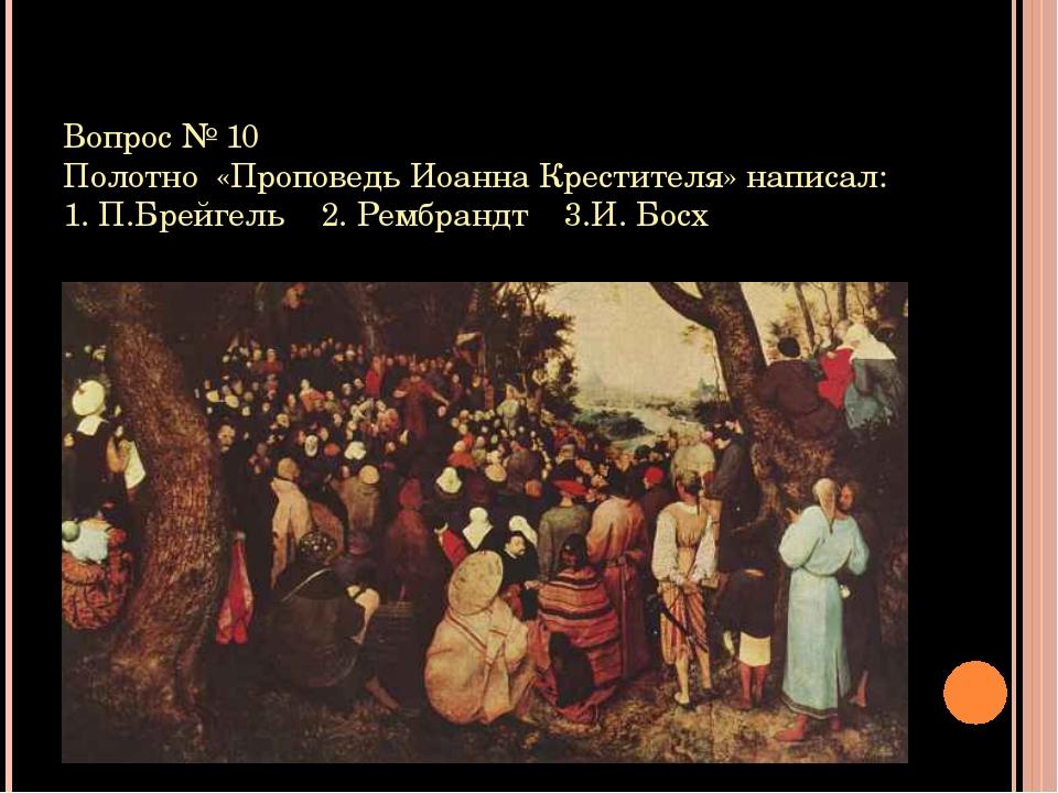 Вопрос № 10 Полотно «Проповедь Иоанна Крестителя» написал: 1. П.Брейгель 2. Р...