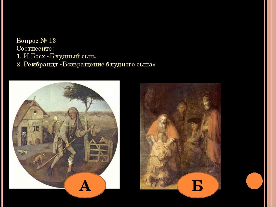 Вопрос № 13 Соотнесите: 1. И.Босх «Блудный сын» 2. Рембрандт «Возвращение блу...