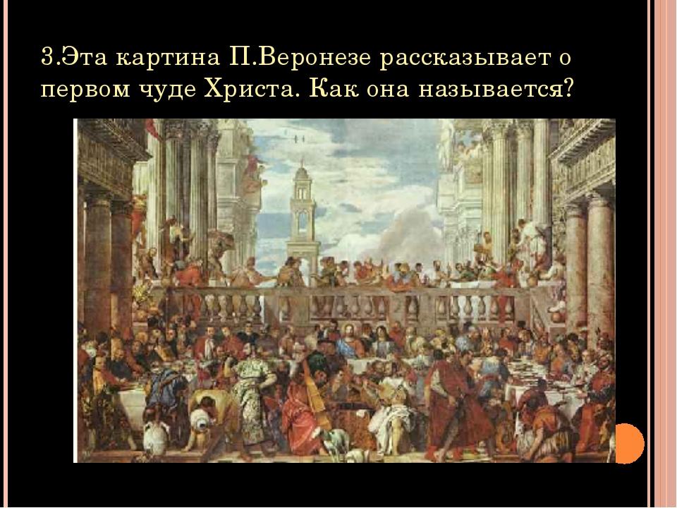 3.Эта картина П.Веронезе рассказывает о первом чуде Христа. Как она называется?
