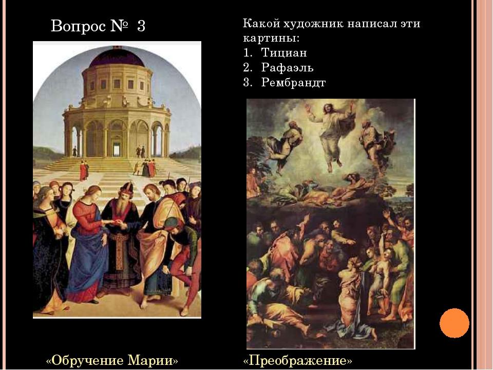 «Обручение Марии» «Преображение» Какой художник написал эти картины: Тициан Р...