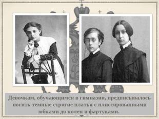 Девочкам, обучающимся в гимназии, предписывалось носить темные строгие платья
