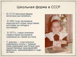 Школьная форма в СССР В СССР школьная форма несколько раз менялась. В 1962 го