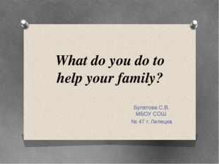 What do you do to help your family? Булатова С.В. МБОУ СОШ № 47 г. Липецка