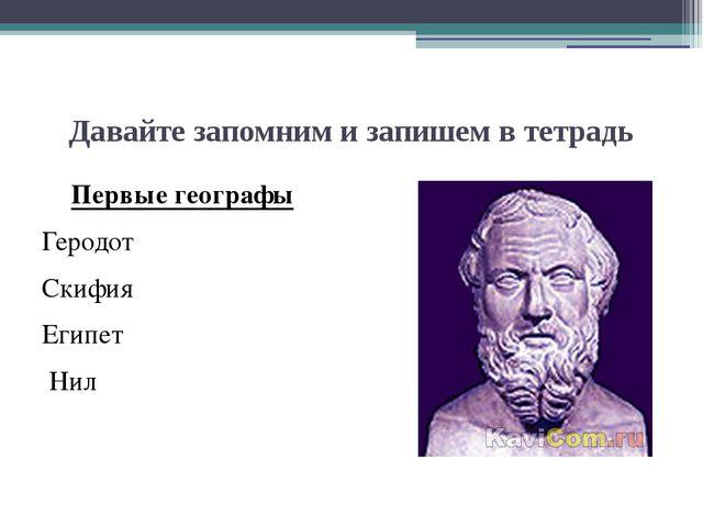 Давайте запомним и запишем в тетрадь Первые географы Геродот Скифия Египет Нил