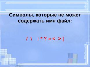Символы, которые не может содержать имя файл: / \ : * ? « < > |