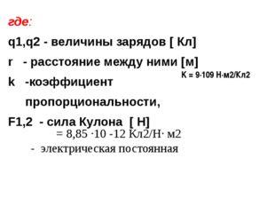 где: q1,q2 - величины зарядов [ Кл] r - расстояние между ними [м] k -коэффици