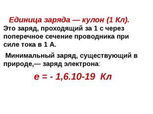 Единица заряда — кулон (1 Кл). Это заряд, проходящий за 1 с через поперечное