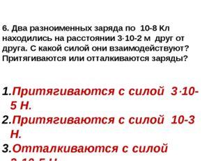 6. Два разноименных заряда по 10-8 Кл находились на расстоянии 310-2 м друг
