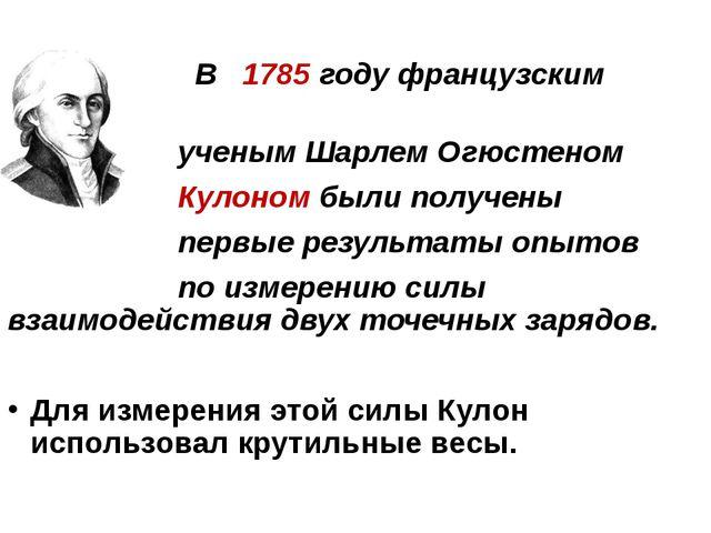 В 1785 году французским ученым Шарлем Огюстеном Кулоном были получены первые...