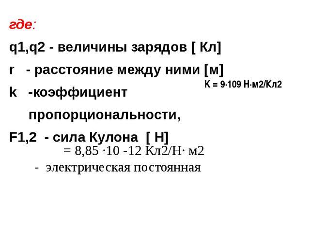 где: q1,q2 - величины зарядов [ Кл] r - расстояние между ними [м] k -коэффици...