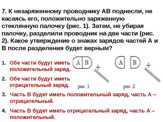 7. К незаряженному проводнику АВ поднесли, не касаясь его, положительно заряж...