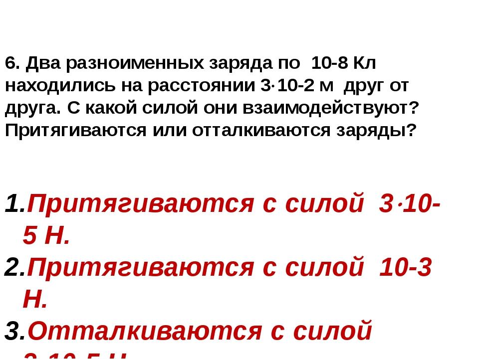6. Два разноименных заряда по 10-8 Кл находились на расстоянии 310-2 м друг...