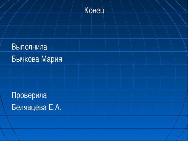 Конец Выполнила Бычкова Мария Проверила Белявцева Е.А.