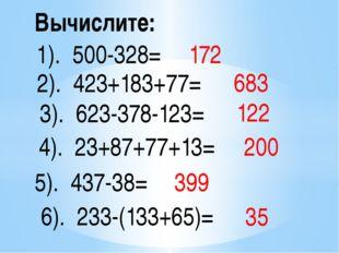 Вычислите: 1). 500-328= 2). 423+183+77= 3). 623-378-123= 4). 23+87+77+13= 5).
