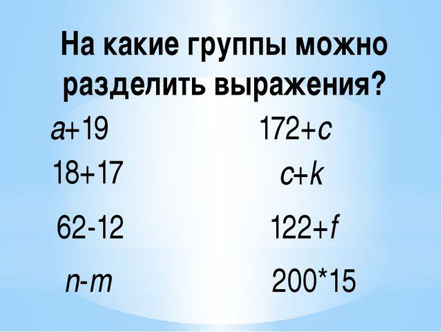 a+19 18+17 62-12 n-m 172+c c+k 122+f 200*15 На какие группы можно разделить в...