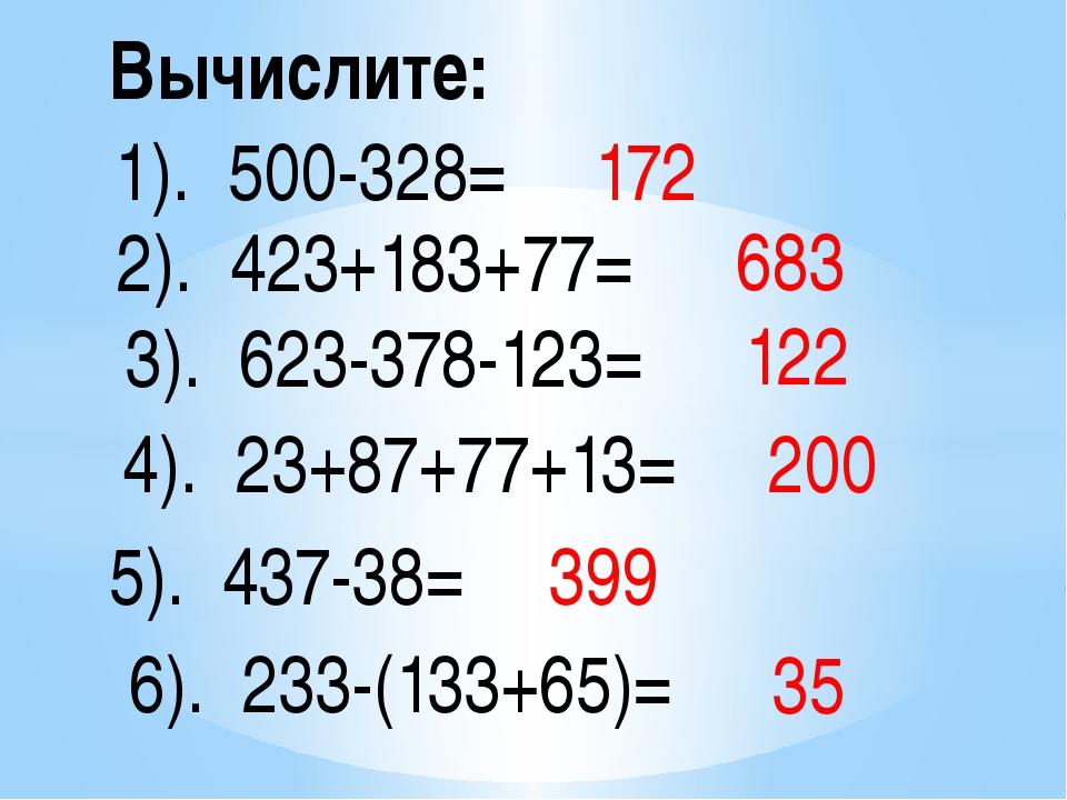 Вычислите: 1). 500-328= 2). 423+183+77= 3). 623-378-123= 4). 23+87+77+13= 5)....