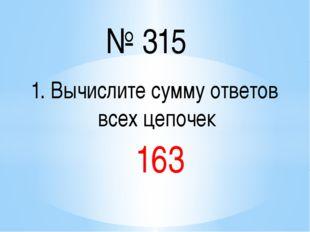 № 315 1. Вычислите сумму ответов всех цепочек 163