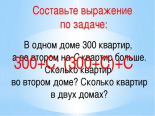 Составьте выражение по задаче: В одном доме 300 квартир, а во втором на С ква