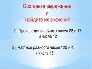 Составьте выражения и найдите их значения 1). Произведение суммы чисел 28 и 1