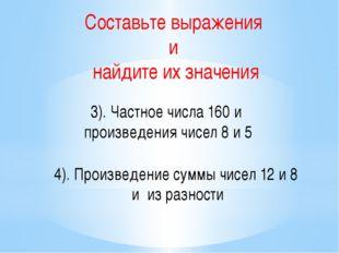 Составьте выражения и найдите их значения 3). Частное числа 160 и произведени