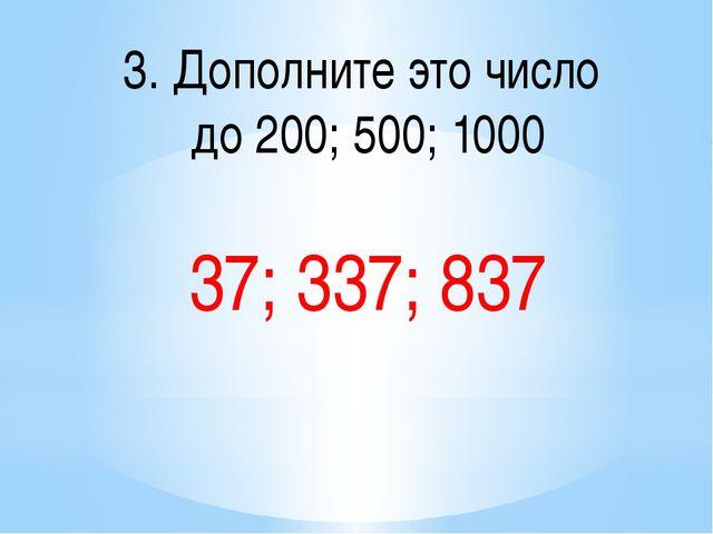 3. Дополните это число до 200; 500; 1000 37; 337; 837