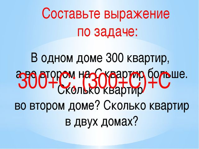 Составьте выражение по задаче: В одном доме 300 квартир, а во втором на С ква...